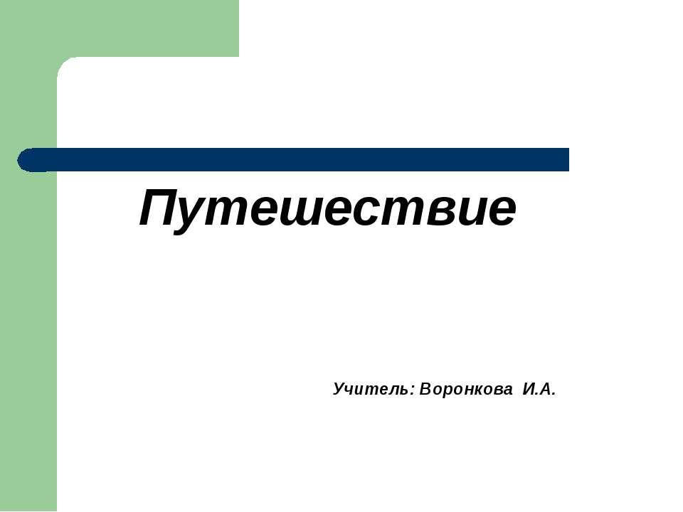 Путешествие Учитель: Воронкова И.А.