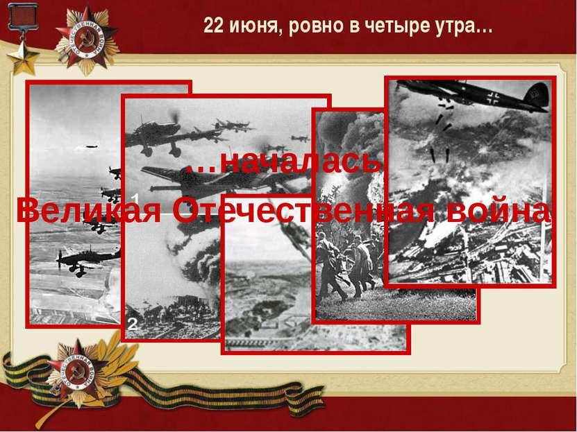 22 июня, ровно в четыре утра… …началась Великая Отечественная война