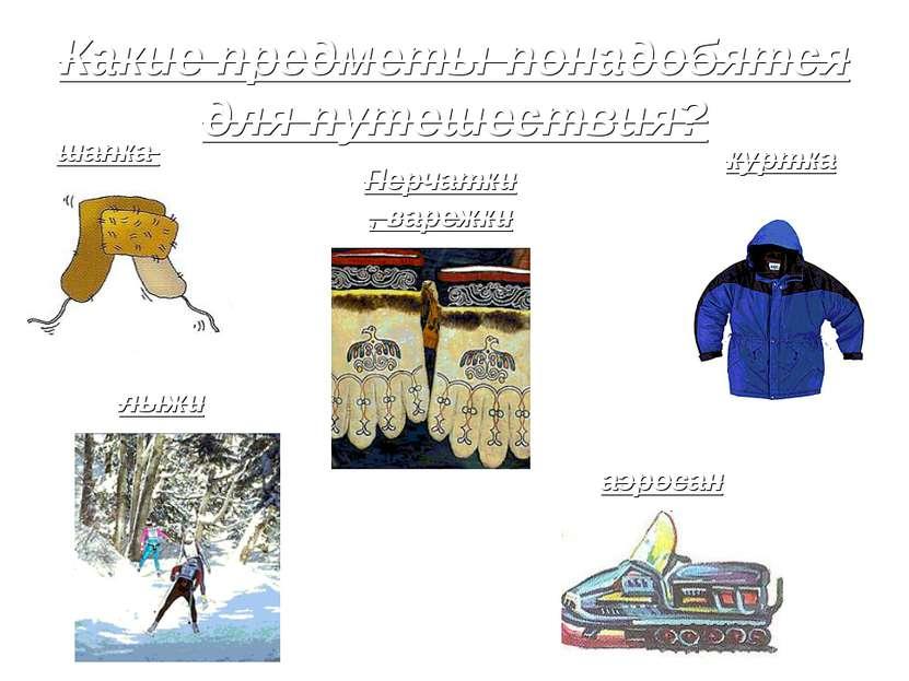 Какие предметы понадобятся для путешествия? шапка куртка Перчатки, варежки лы...
