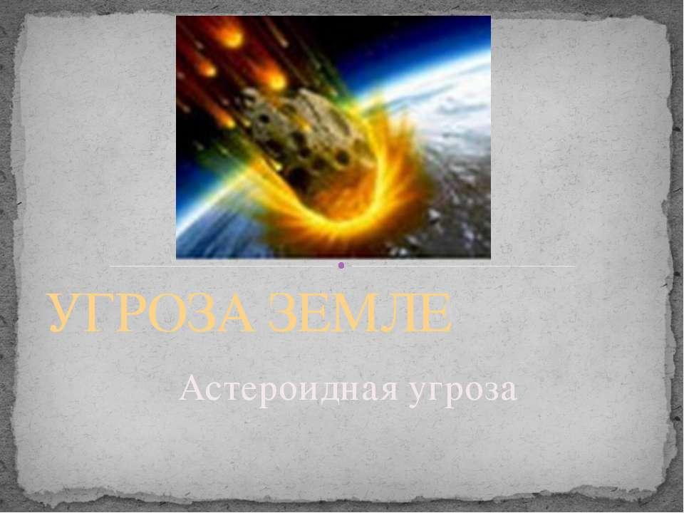 Астероидная угроза УГРОЗА ЗЕМЛЕ