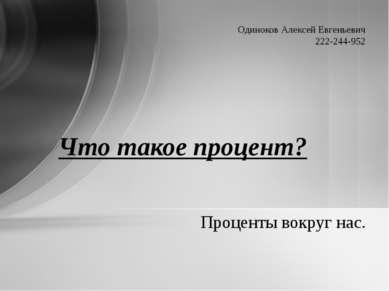 Проценты вокруг нас. Что такое процент? Одиноков Алексей Евгеньевич 222-244-952