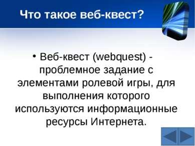 Что такое веб-квест? Веб-квест (webquest) - проблемное задание c элементами р...