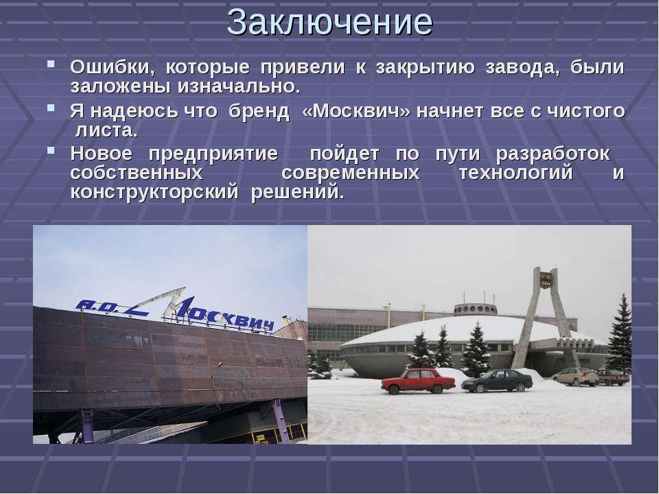 Заключение Ошибки, которые привели к закрытию завода, были заложены изначальн...