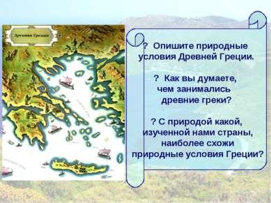 ? Опишите природные условия Древней Греции. ? Как вы думаете, чем занимались ...
