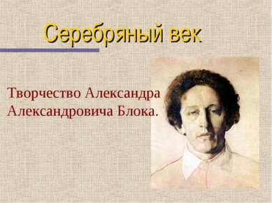 Серебряный век Творчество Александра Александровича Блока.