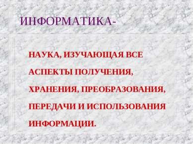 ИНФОРМАТИКА- НАУКА, ИЗУЧАЮЩАЯ ВСЕ АСПЕКТЫ ПОЛУЧЕНИЯ, ХРАНЕНИЯ, ПРЕОБРАЗОВАНИЯ...