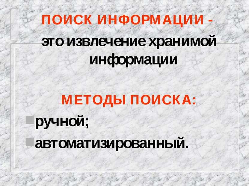 ПОИСК ИНФОРМАЦИИ - это извлечение хранимой информации МЕТОДЫ ПОИСКА: ручной; ...