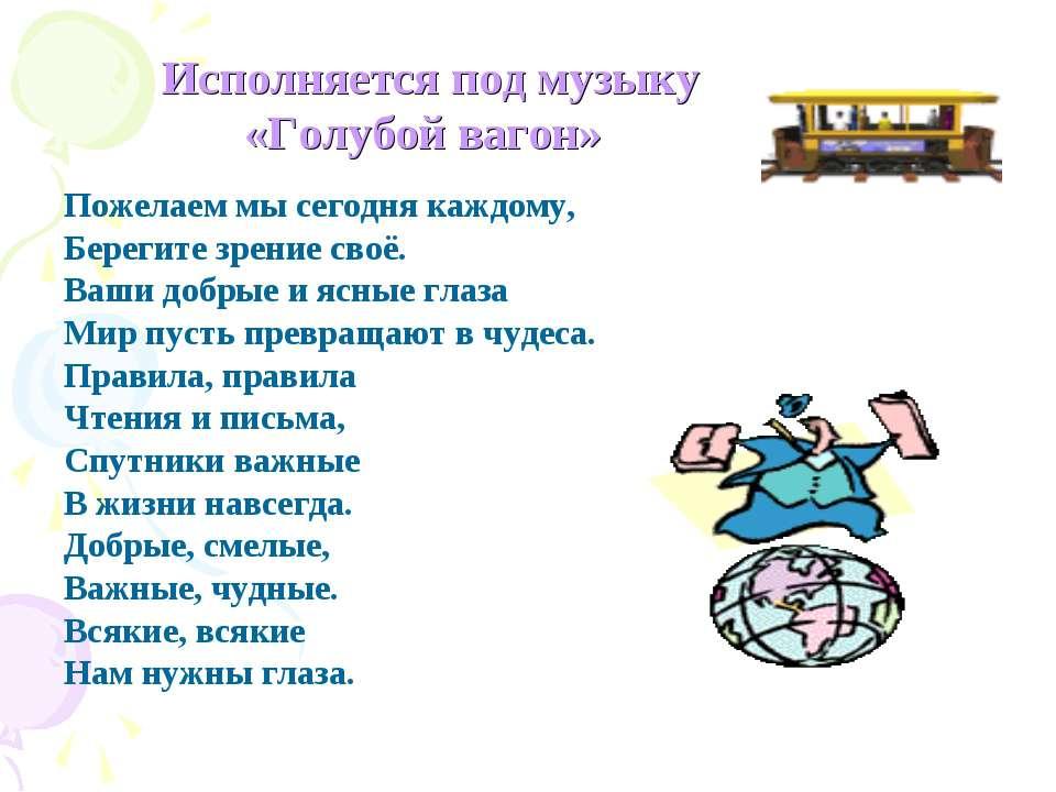Исполняется под музыку «Голубой вагон» Пожелаем мы сегодня каждому, Берегите ...