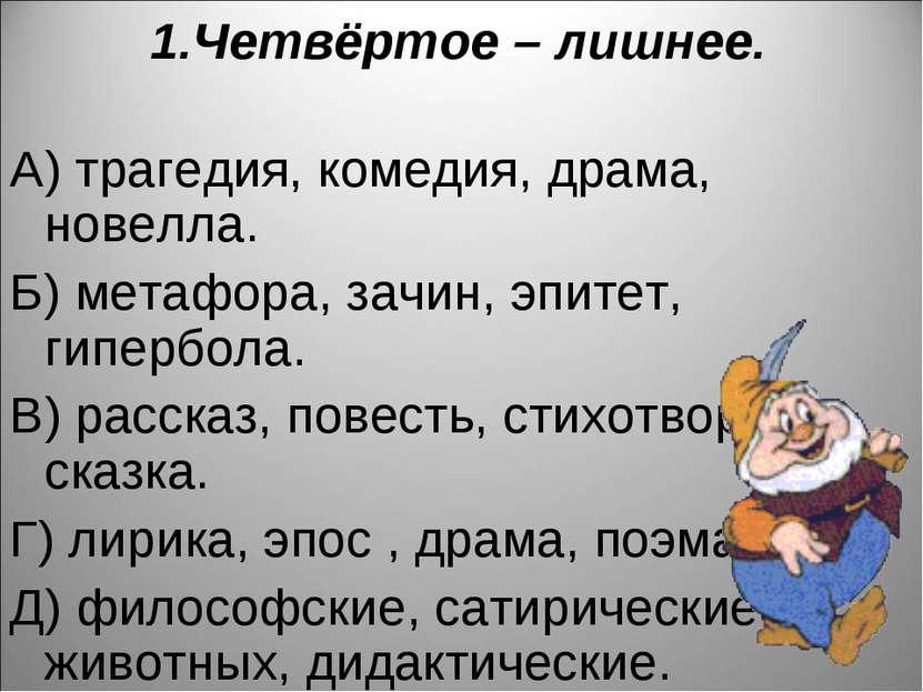 1.Четвёртое – лишнее. А) трагедия, комедия, драма, новелла. Б) метафора, зачи...