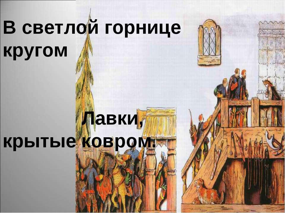 В светлой горнице кругом Лавки, крытые ковром. Под святыми стол дубовый, Печь...