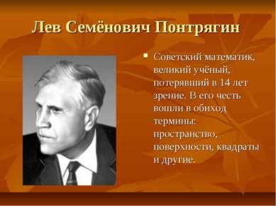 Лев Семёнович Понтрягин Советский математик, великий учёный, потерявший в 14 ...
