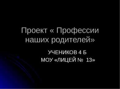 Проект « Профессии наших родителей» УЧЕНИКОВ 4 Б МОУ «ЛИЦЕЙ № 13»