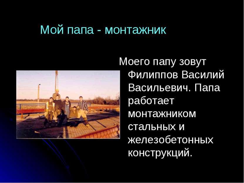Моего папу зовут Филиппов Василий Васильевич. Папа работает монтажником сталь...
