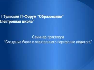 """I Тульский IT-Форум """"Образование"""" """"Электронная школа"""" Семинар-практикум """"Созд..."""