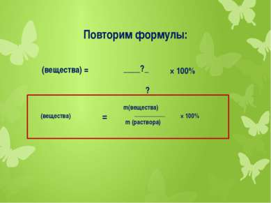 Повторим формулы: ω (вещества) = ____?_ ? × 100% ω(вещества) = m(вещества) m ...