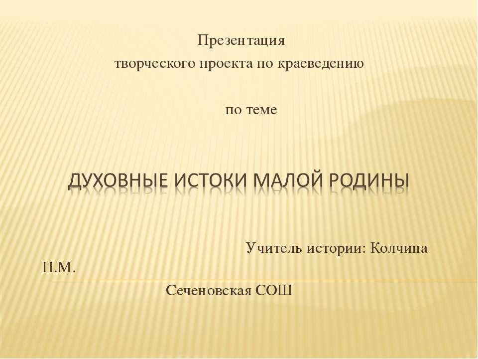 Презентация творческого проекта по краеведению по теме Учитель истории: Колчи...
