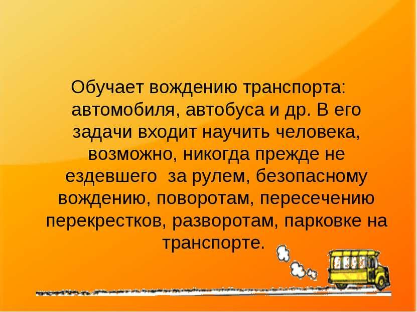 Обучает вождению транспорта: автомобиля, автобуса и др. В его задачи входит н...