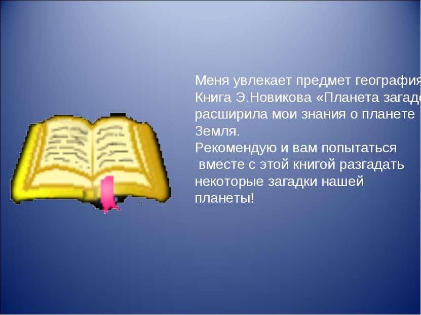 Меня увлекает предмет география. Книга Э.Новикова «Планета загадок» расширила...