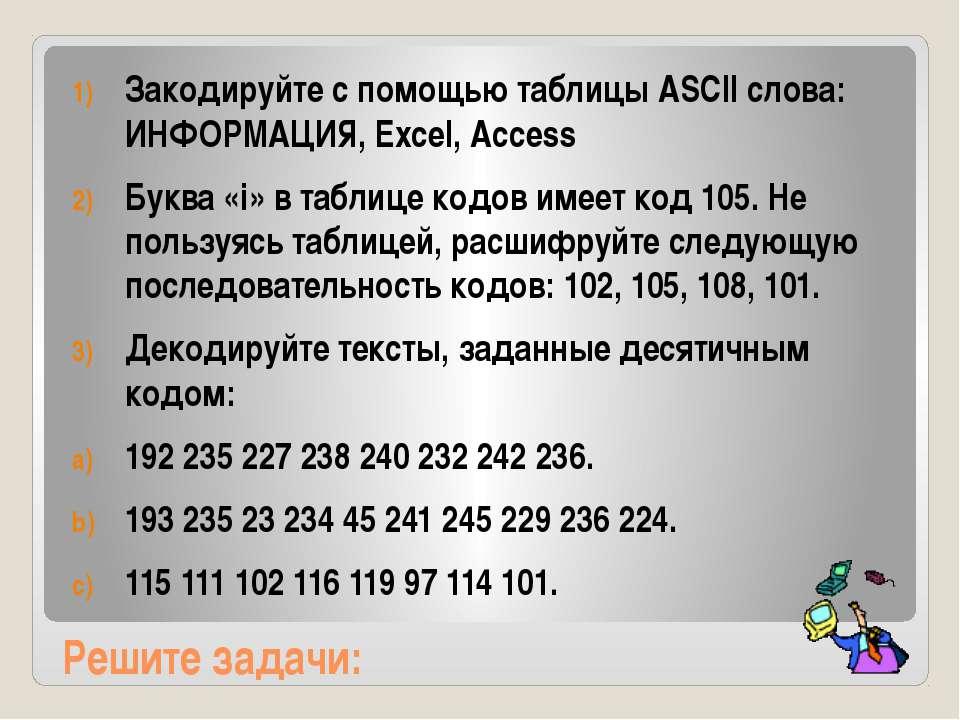 Решите задачи: Закодируйте с помощью таблицы ASCII слова: ИНФОРМАЦИЯ, Excel, ...