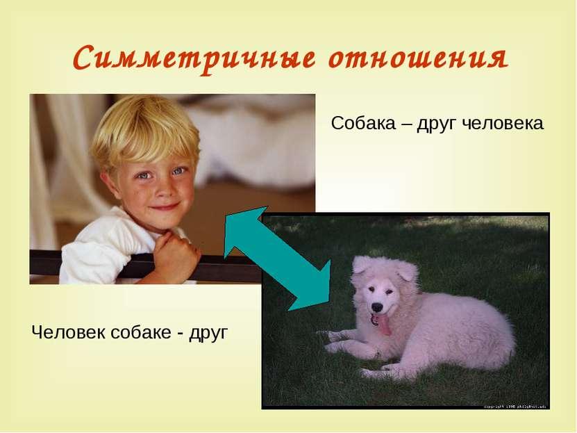 Симметричные отношения Человек собаке - друг Собака – друг человека