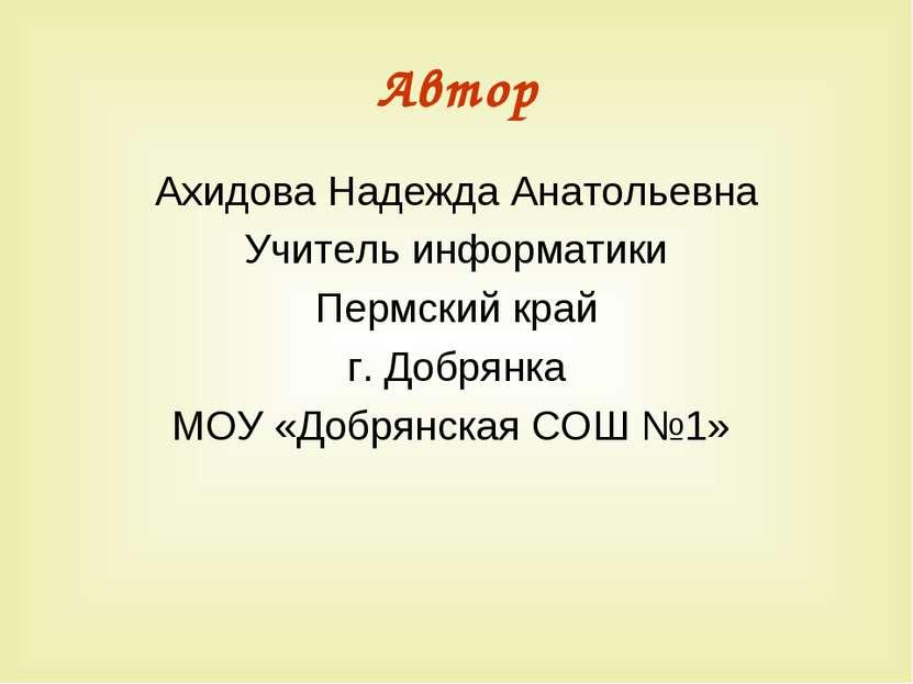 Автор Ахидова Надежда Анатольевна Учитель информатики Пермский край г. Добрян...