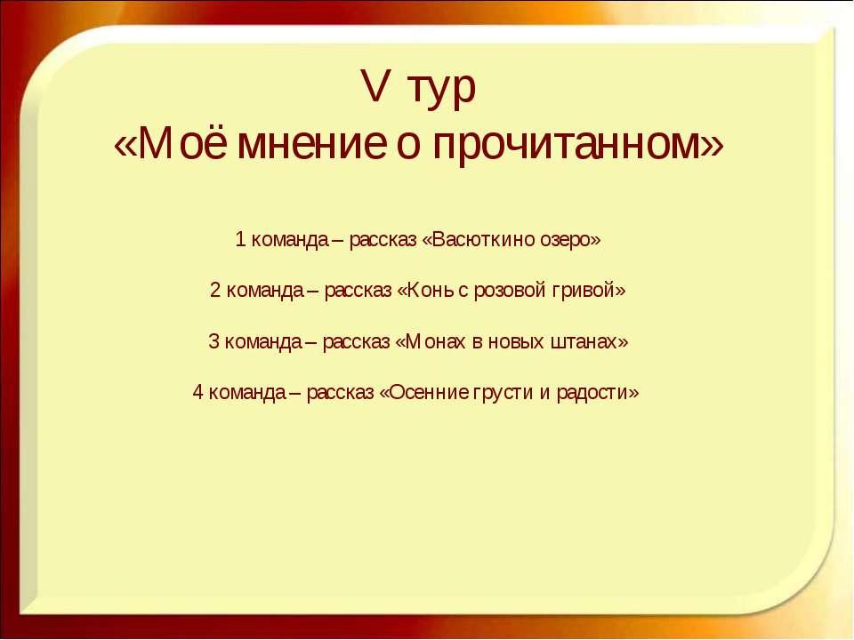 V тур «Моё мнение о прочитанном» 1 команда – рассказ «Васюткино озеро» 2 кома...