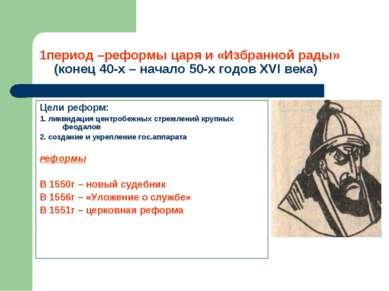1период –реформы царя и «Избранной рады» (конец 40-х – начало 50-х годов XVI ...