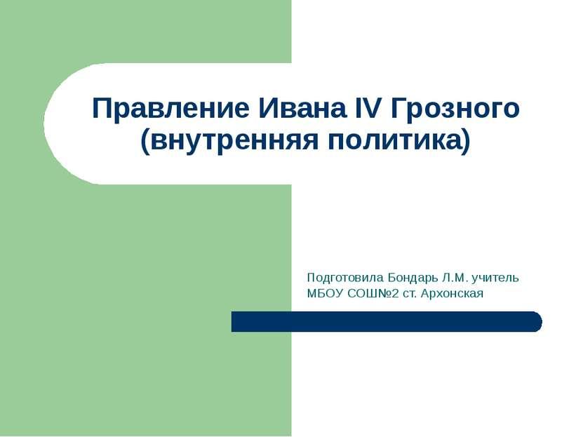 Правление Ивана IV Грозного (внутренняя политика) Подготовила Бондарь Л.М. уч...