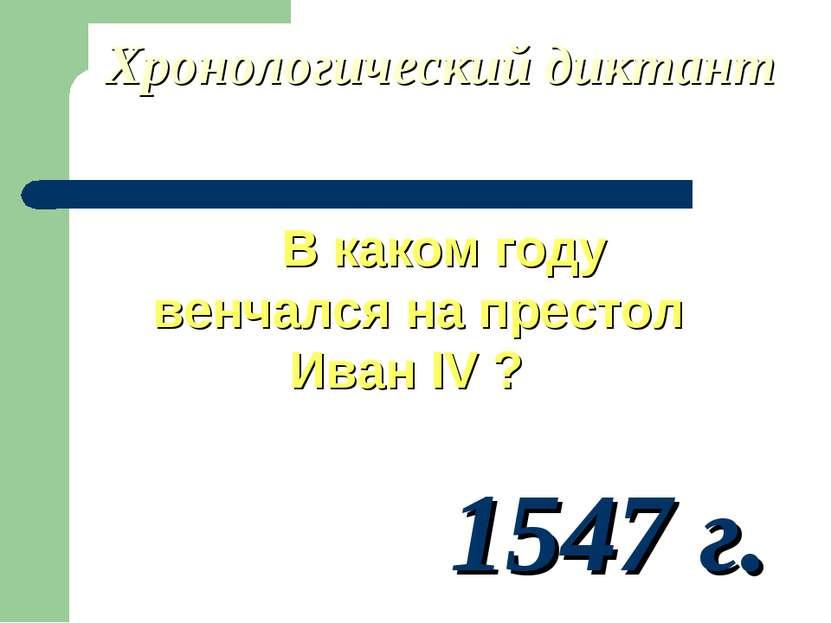 Хронологический диктант В каком году венчался на престол Иван IV ? 1547 г.