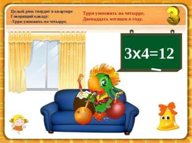 3х4=12 Целый день твердит в квартире Говорящий какаду: -Трри умножить на четы...