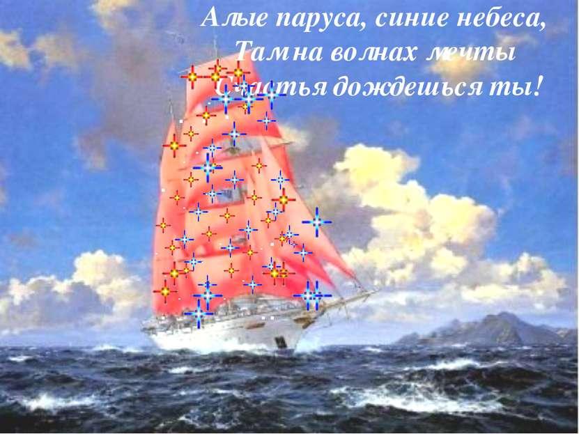 Алые паруса, синие небеса, Там на волнах мечты Счастья дождешься ты!