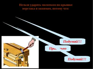 Нельзя ударять молотком по крышке верстака и зажимам, потому что: А – молоток...