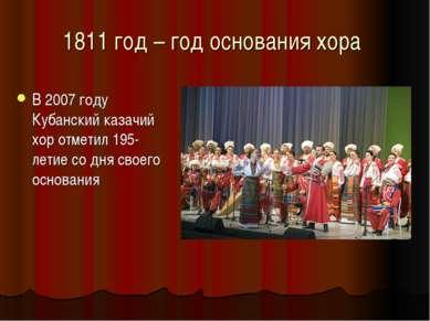 1811 год – год основания хора В 2007 году Кубанский казачий хор отметил 195-л...