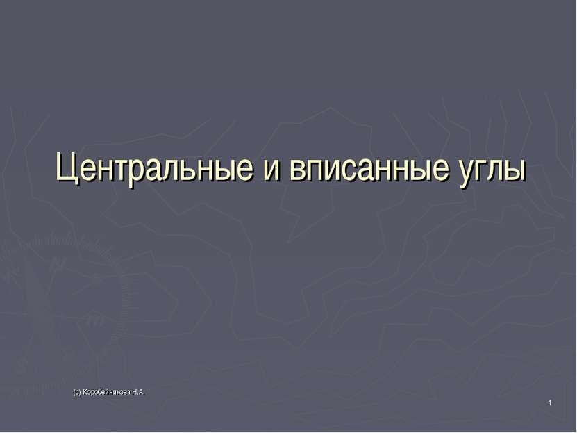 Центральные и вписанные углы * (с) Коробейникова Н.А. (с) Коробейникова Н.А.