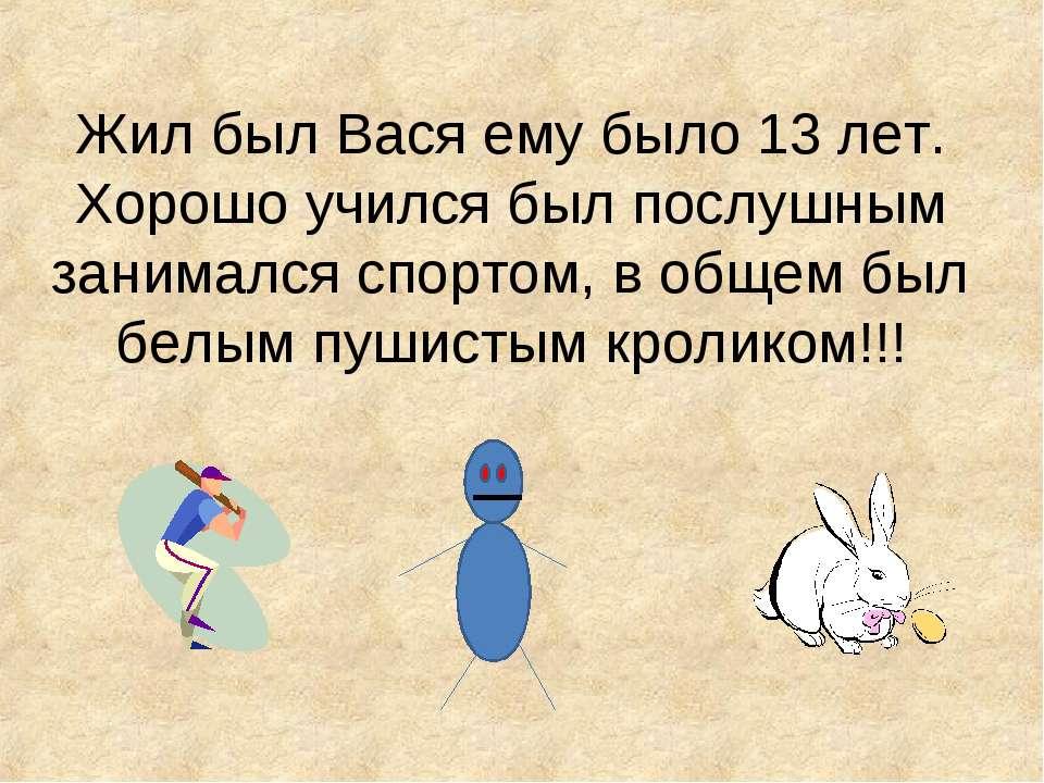 Жил был Вася ему было 13 лет. Хорошо учился был послушным занимался спортом, ...