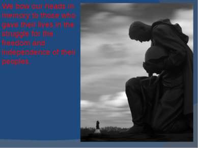 We bow our heads in memory to those who gave their lives in the struggle for ...