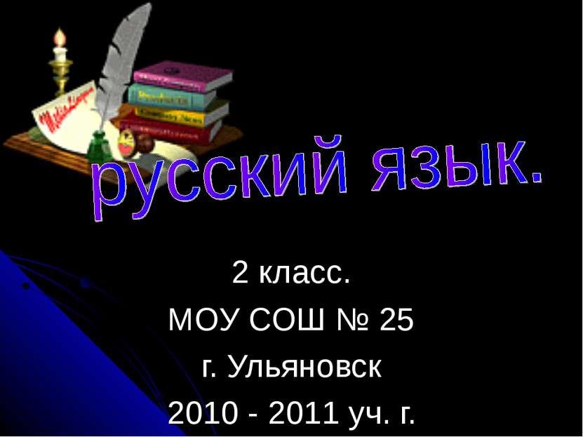 2 класс. МОУ СОШ № 25 г. Ульяновск 2010 - 2011 уч. г.