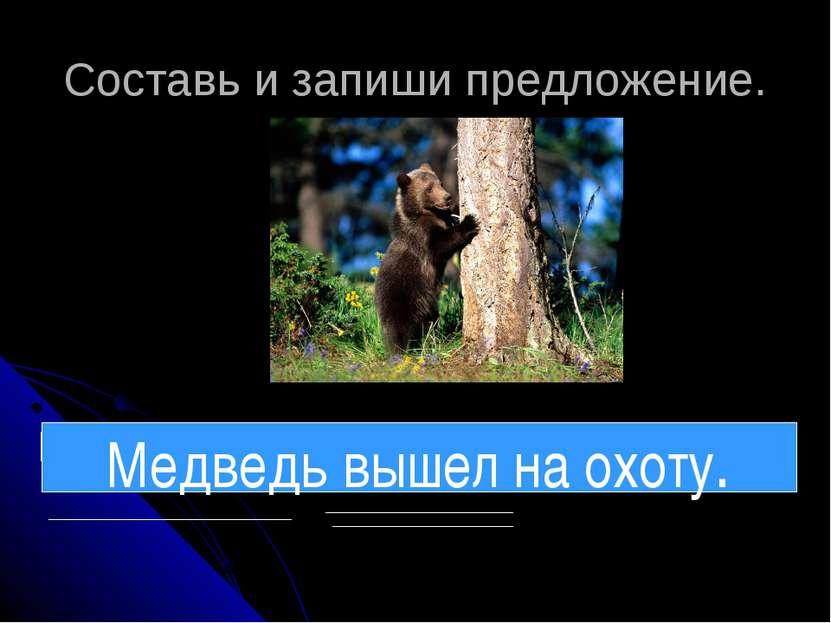 Составь и запиши предложение. на медведь охоту вышел Медведь вышел на охоту.