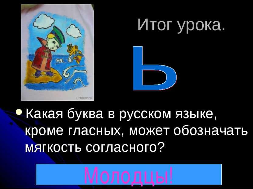 Итог урока. Какая буква в русском языке, кроме гласных, может обозначать мягк...