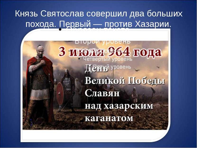 Князь Святослав совершил два больших похода. Первый — против Хазарии.