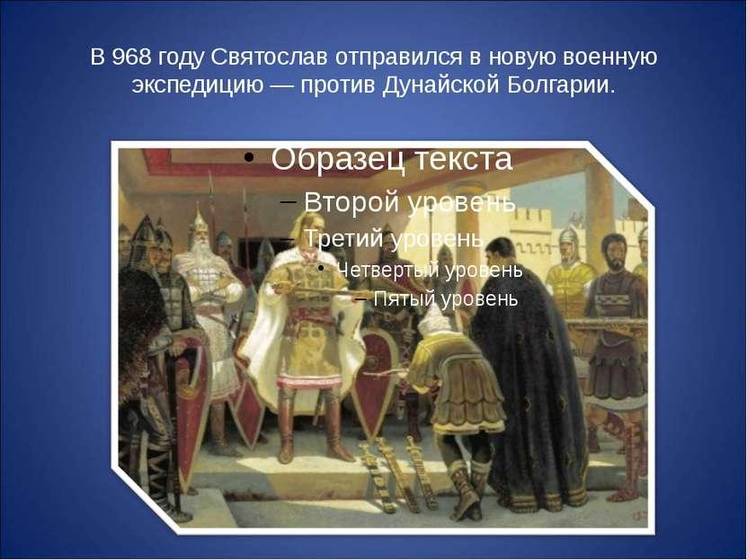 В 968 году Святослав отправился в новую военную экспедицию — против Дунайской...