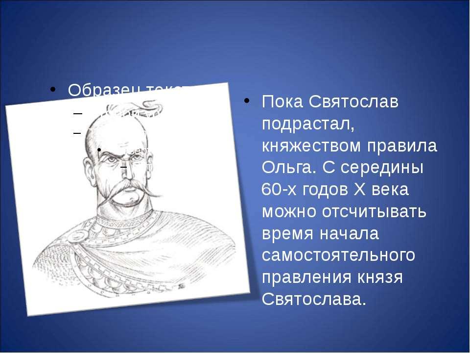 Пока Святослав подрастал, княжеством правила Ольга. С середины 60-х годов X в...