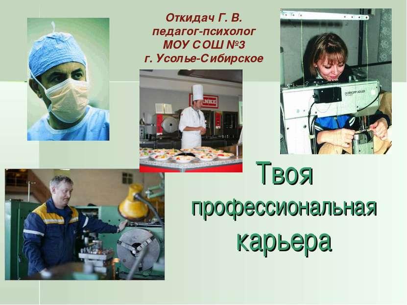 Твоя профессиональная карьера Откидач Г. В. педагог-психолог МОУ СОШ №3 г. Ус...