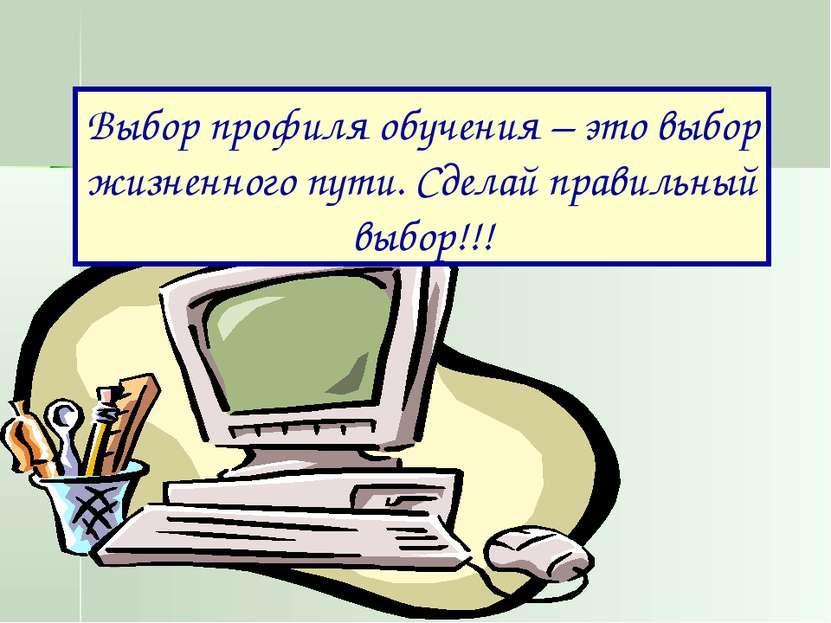 Выбор профиля обучения – это выбор жизненного пути. Сделай правильный выбор!!!