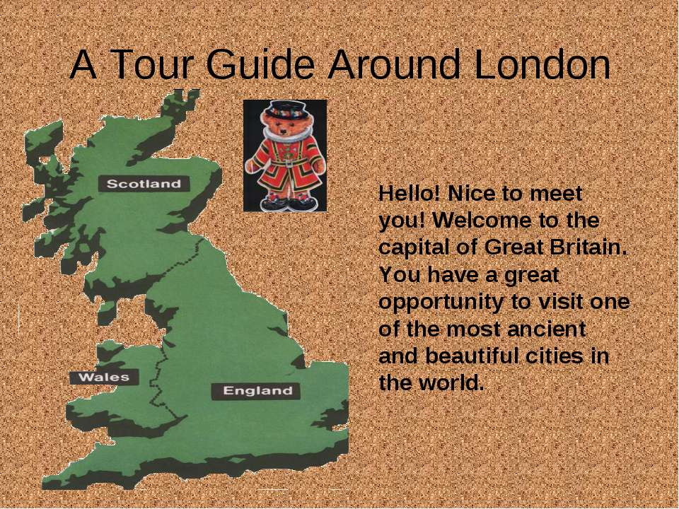 A Tour Guide Around London Hello! Nice to meet you! Welcome to the capital of...