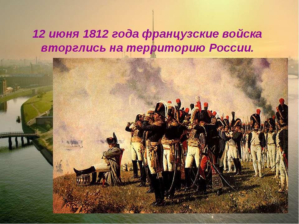 12 июня 1812 года французские войска вторглись на территорию России.
