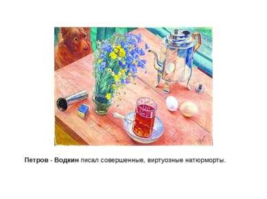 Петров-Водкинписал совершенные,виртуозные натюрморты.
