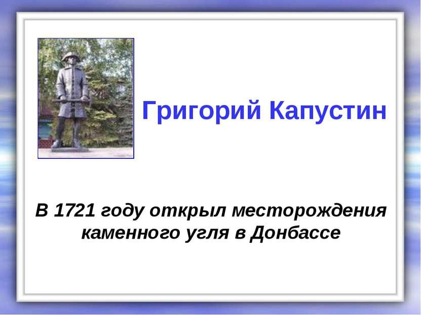 В 1721 году открыл месторождения каменного угля в Донбассе Григорий Капустин