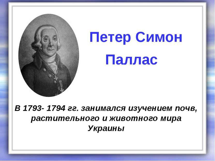 В 1793- 1794 гг. занимался изучением почв, растительного и животного мира Укр...