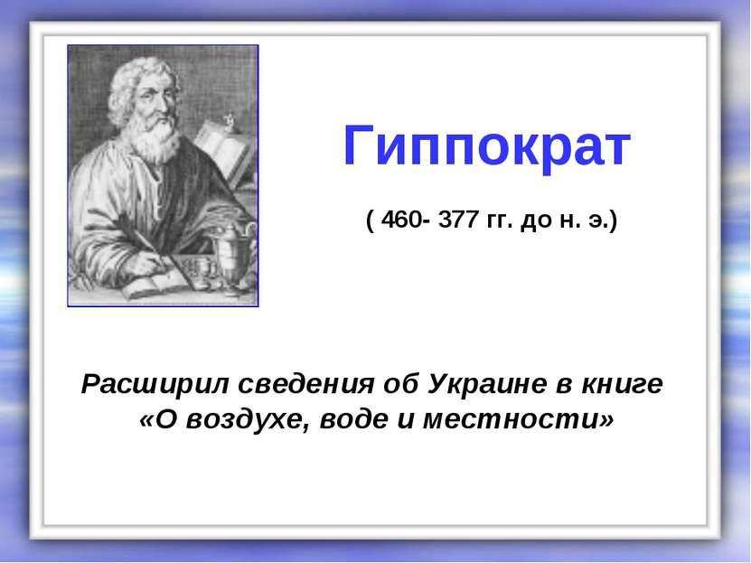 Расширил сведения об Украине в книге «О воздухе, воде и местности» Гиппократ ...